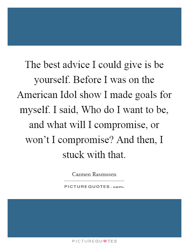 The best advice I could give is be yourself. Before I was on the American Idol show I made goals for myself. I said, Who do I want to be, and what will I compromise, or won't I compromise? And then, I stuck with that Picture Quote #1