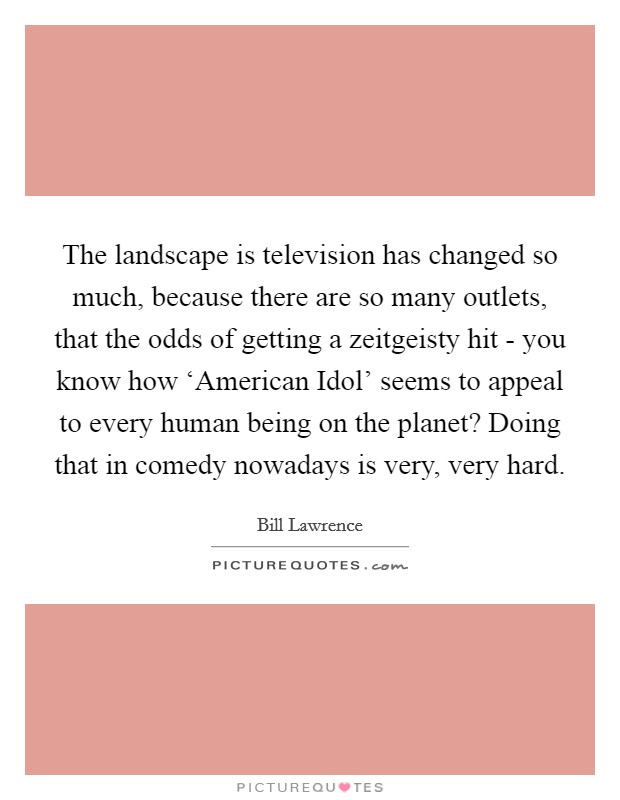The landscape is television has changed so much, because there are so many outlets, that the odds of getting a zeitgeisty hit - you know how 'American Idol' seems to appeal to every human being on the planet? Doing that in comedy nowadays is very, very hard Picture Quote #1
