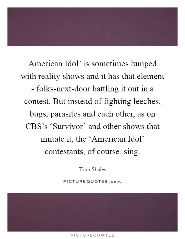 American Idol' is sometimes lumped with reality shows and it has that element - folks-next-door battling it out in a contest. But instead of fighting leeches, bugs, parasites and each other, as on CBS's 'Survivor' and other shows that imitate it, the 'American Idol' contestants, of course, sing Picture Quote #1