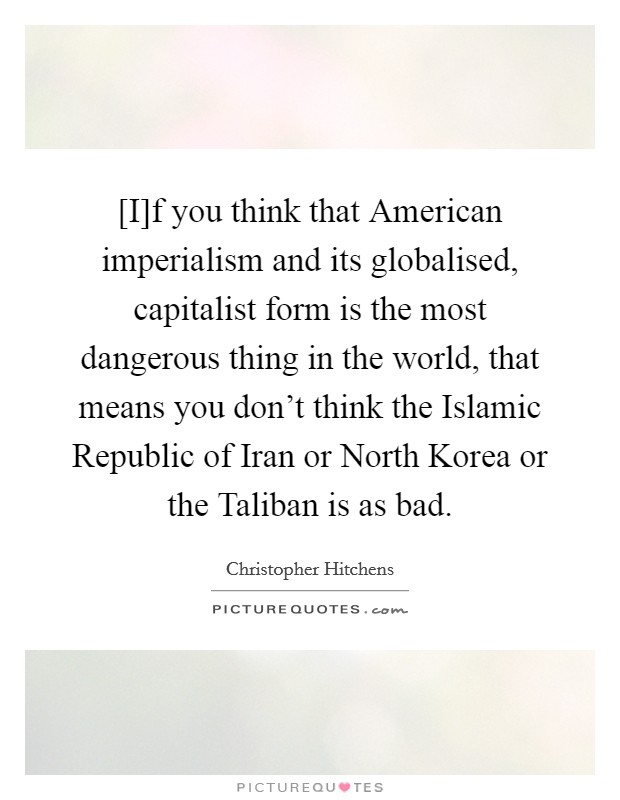 [I]f you think that American imperialism and its globalised, capitalist form is the most dangerous thing in the world, that means you don't think the Islamic Republic of Iran or North Korea or the Taliban is as bad Picture Quote #1