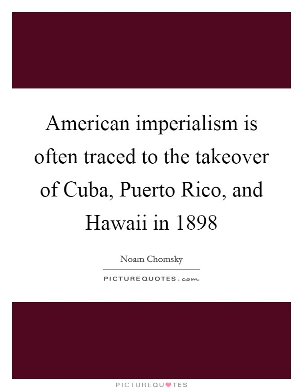 American imperialism is often traced to the takeover of Cuba, Puerto Rico, and Hawaii in 1898 Picture Quote #1