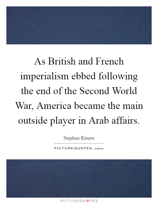 As British and French imperialism ebbed following the end of the Second World War, America became the main outside player in Arab affairs Picture Quote #1