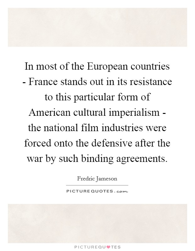 In most of the European countries - France stands out in its resistance to this particular form of American cultural imperialism - the national film industries were forced onto the defensive after the war by such binding agreements Picture Quote #1