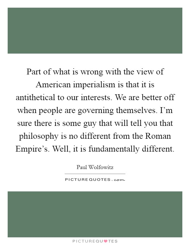 Part of what is wrong with the view of American imperialism is that it is antithetical to our interests. We are better off when people are governing themselves. I'm sure there is some guy that will tell you that philosophy is no different from the Roman Empire's. Well, it is fundamentally different Picture Quote #1
