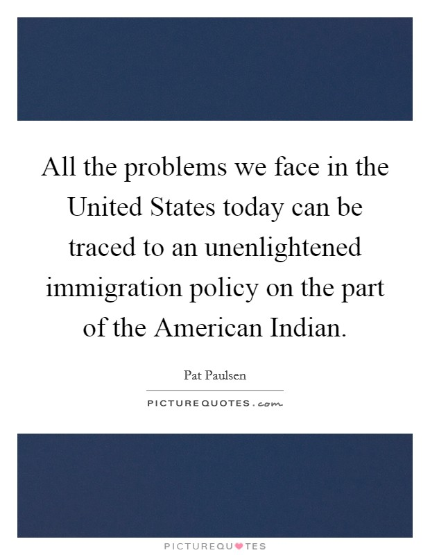 All the problems we face in the United States today can be traced to an unenlightened immigration policy on the part of the American Indian. Picture Quote #1