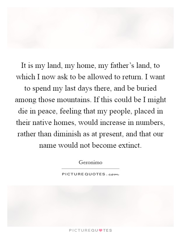 It is my land, my home, my father's land, to which I now ask to be allowed to return. I want to spend my last days there, and be buried among those mountains. If this could be I might die in peace, feeling that my people, placed in their native homes, would increase in numbers, rather than diminish as at present, and that our name would not become extinct Picture Quote #1