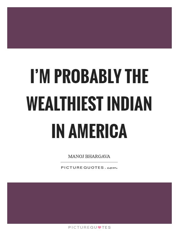 I'm probably the wealthiest Indian in America Picture Quote #1