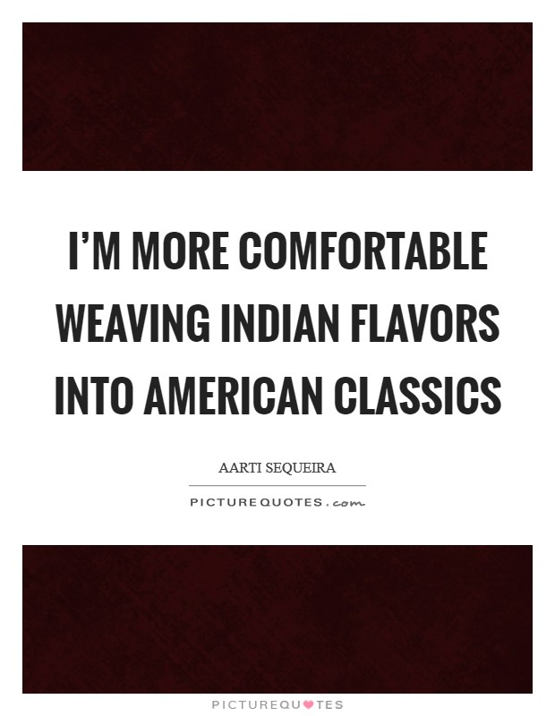 I'm more comfortable weaving Indian flavors into American classics Picture Quote #1