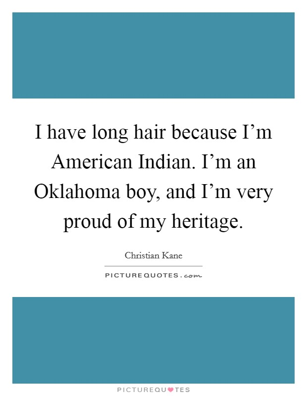 I have long hair because I'm American Indian. I'm an Oklahoma boy, and I'm very proud of my heritage Picture Quote #1