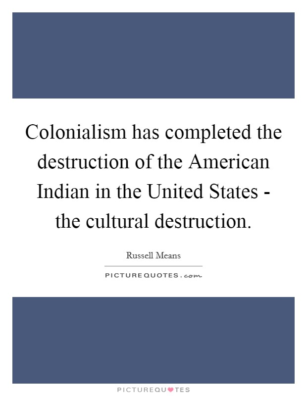 Colonialism has completed the destruction of the American Indian in the United States - the cultural destruction. Picture Quote #1