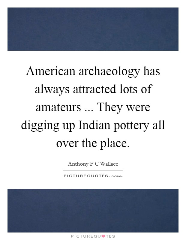 American archaeology has always attracted lots of amateurs ... They were digging up Indian pottery all over the place Picture Quote #1