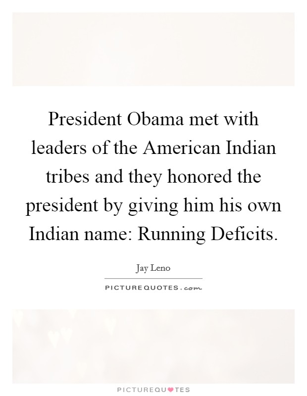 President Obama met with leaders of the American Indian tribes and they honored the president by giving him his own Indian name: Running Deficits Picture Quote #1