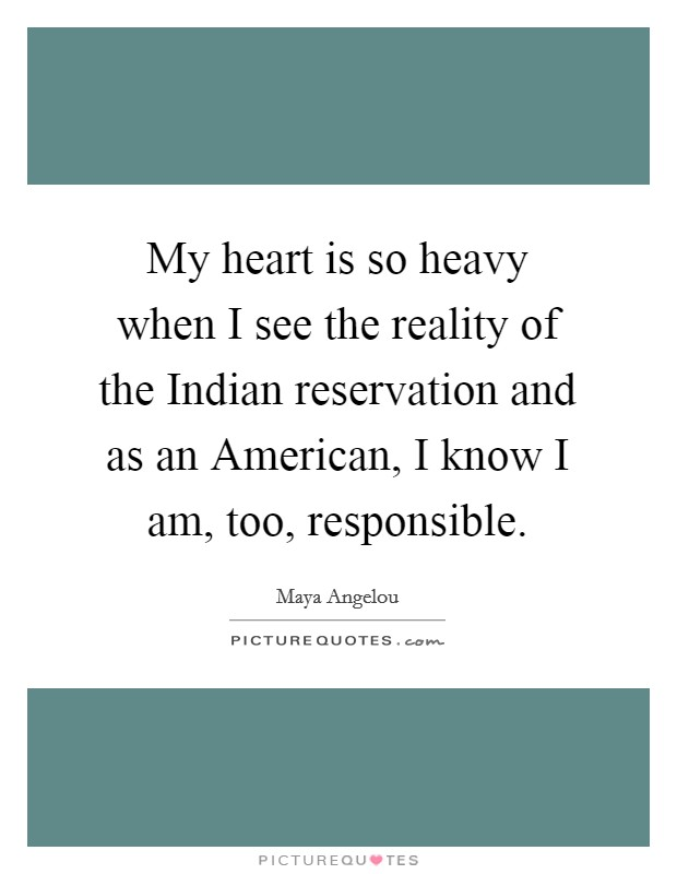 My heart is so heavy when I see the reality of the Indian reservation and as an American, I know I am, too, responsible Picture Quote #1