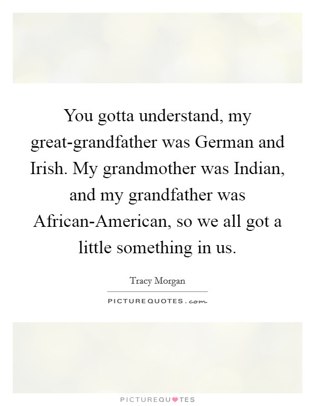 You gotta understand, my great-grandfather was German and Irish. My grandmother was Indian, and my grandfather was African-American, so we all got a little something in us Picture Quote #1
