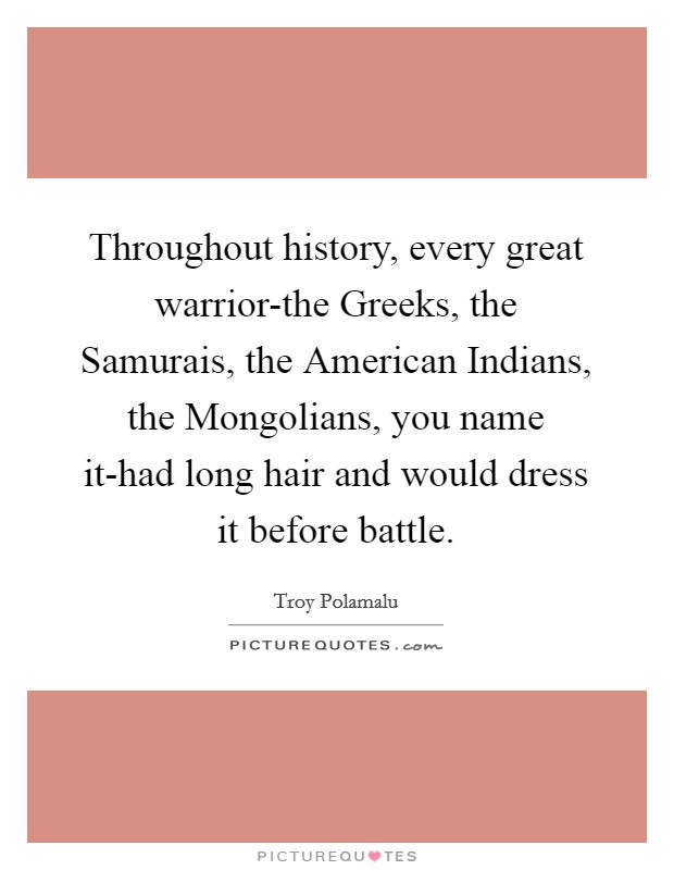 Throughout history, every great warrior-the Greeks, the Samurais, the American Indians, the Mongolians, you name it-had long hair and would dress it before battle Picture Quote #1