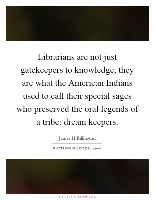 Librarians are not just gatekeepers to knowledge, they are what the American Indians used to call their special sages who preserved the oral legends of a tribe: dream keepers Picture Quote #1
