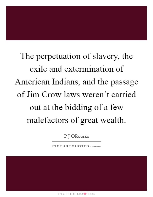 The perpetuation of slavery, the exile and extermination of American Indians, and the passage of Jim Crow laws weren't carried out at the bidding of a few malefactors of great wealth Picture Quote #1