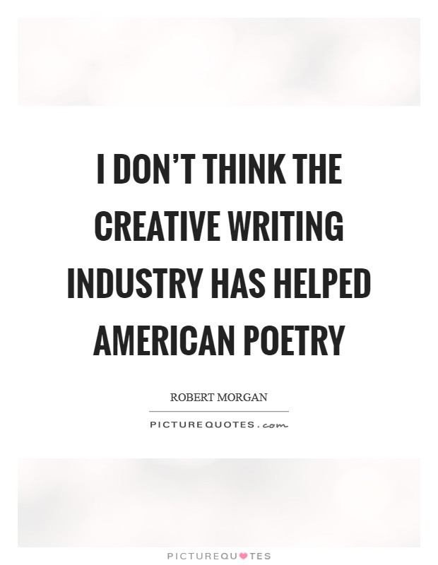 I don't think the creative writing industry has helped American poetry Picture Quote #1