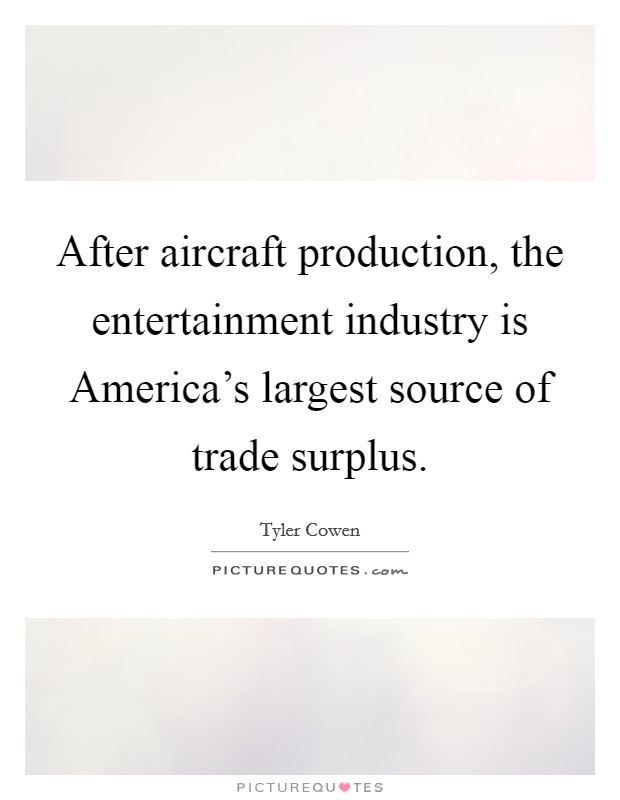 After aircraft production, the entertainment industry is America's largest source of trade surplus Picture Quote #1