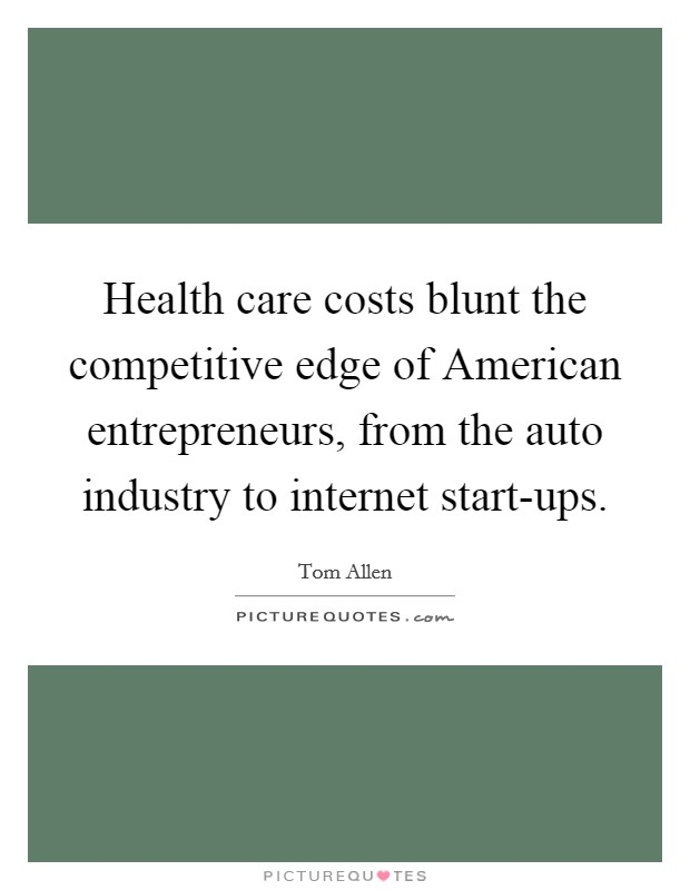 Health care costs blunt the competitive edge of American entrepreneurs, from the auto industry to internet start-ups Picture Quote #1