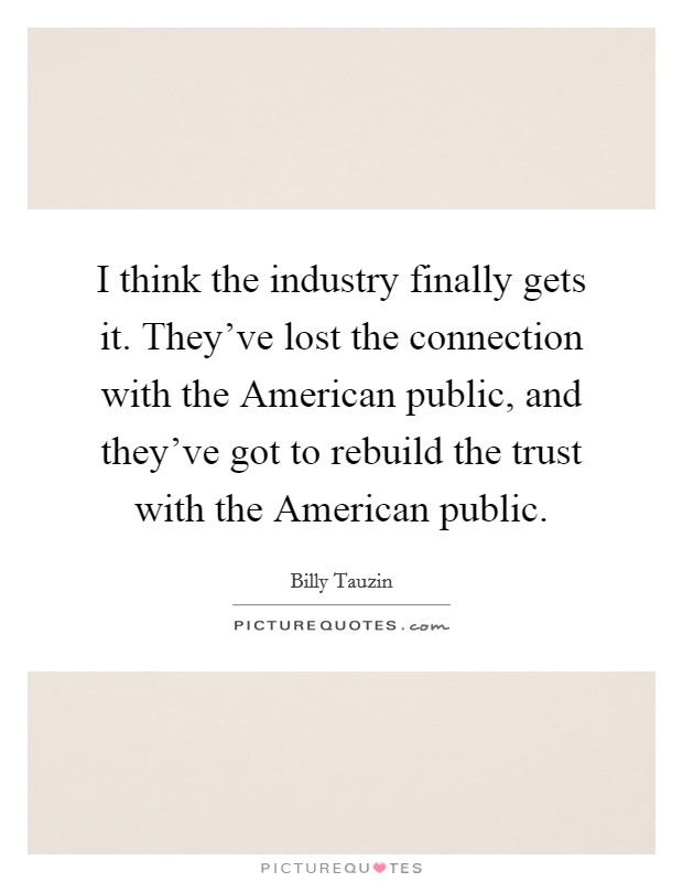 I think the industry finally gets it. They've lost the connection with the American public, and they've got to rebuild the trust with the American public Picture Quote #1