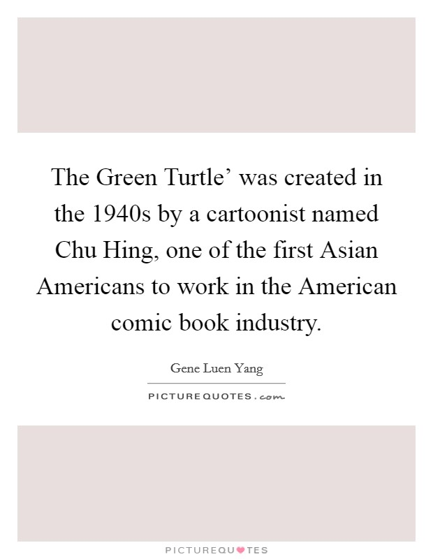 The Green Turtle' was created in the 1940s by a cartoonist named Chu Hing, one of the first Asian Americans to work in the American comic book industry Picture Quote #1