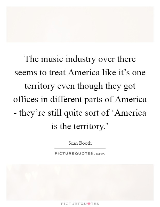 The music industry over there seems to treat America like it's one territory even though they got offices in different parts of America - they're still quite sort of 'America is the territory.' Picture Quote #1