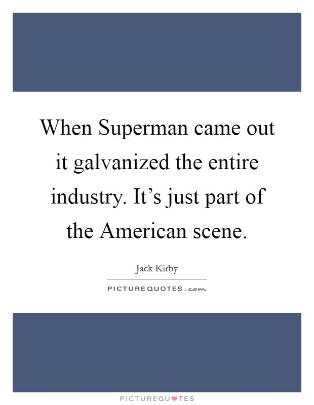 When Superman came out it galvanized the entire industry. It's just part of the American scene Picture Quote #1
