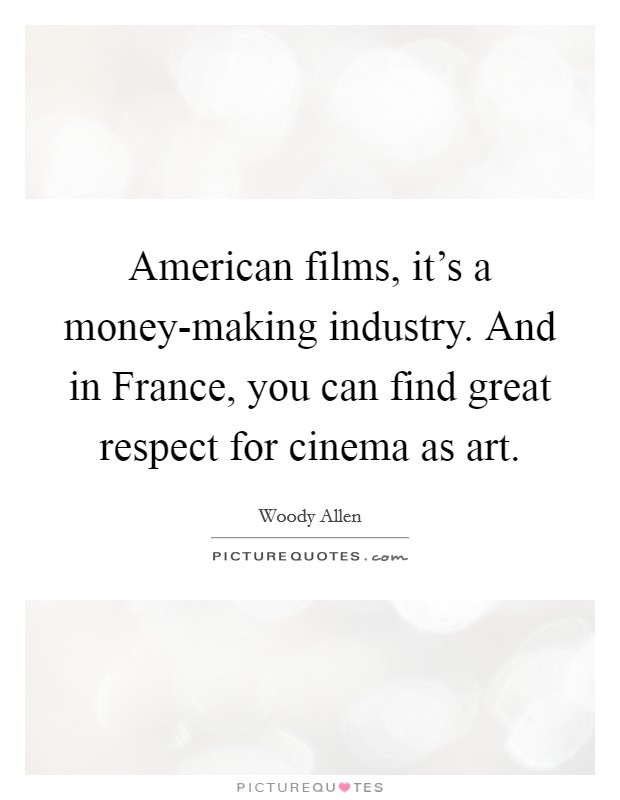 American films, it's a money-making industry. And in France, you can find great respect for cinema as art Picture Quote #1