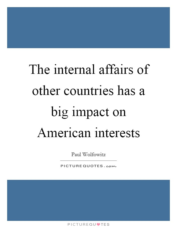 The internal affairs of other countries has a big impact on American interests Picture Quote #1
