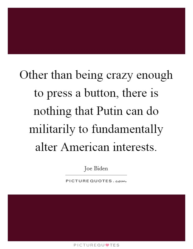 Other than being crazy enough to press a button, there is nothing that Putin can do militarily to fundamentally alter American interests Picture Quote #1