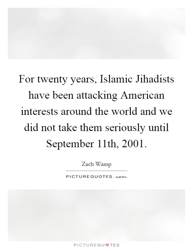 For twenty years, Islamic Jihadists have been attacking American interests around the world and we did not take them seriously until September 11th, 2001 Picture Quote #1
