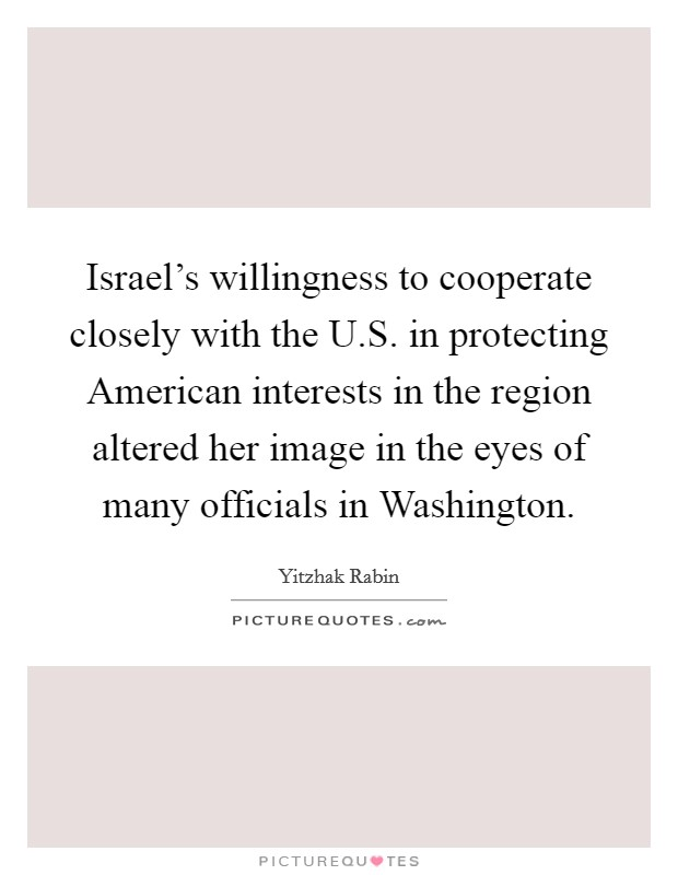 Israel's willingness to cooperate closely with the U.S. in protecting American interests in the region altered her image in the eyes of many officials in Washington. Picture Quote #1