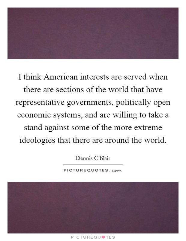 I think American interests are served when there are sections of the world that have representative governments, politically open economic systems, and are willing to take a stand against some of the more extreme ideologies that there are around the world Picture Quote #1