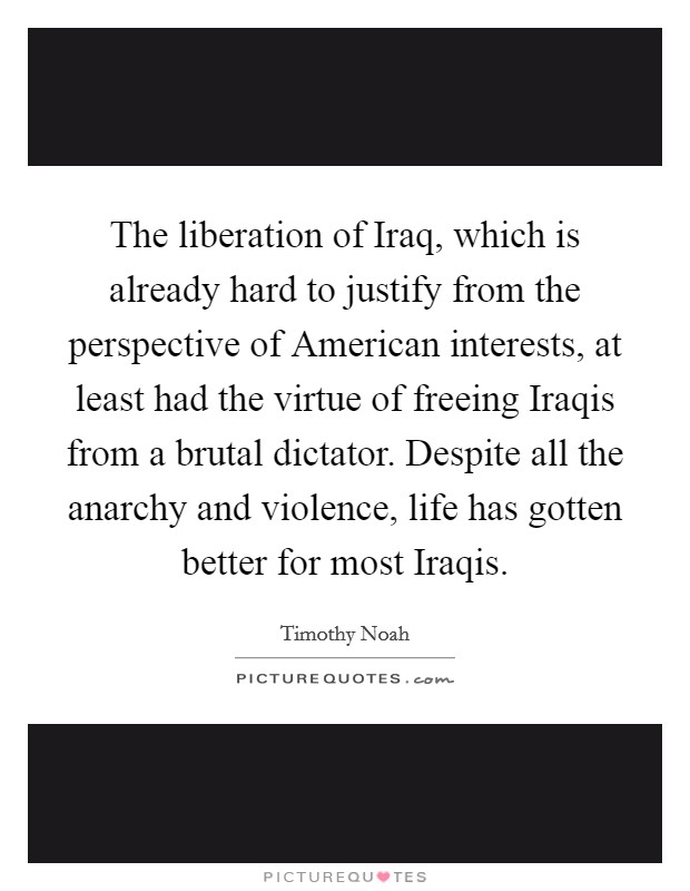 The liberation of Iraq, which is already hard to justify from the perspective of American interests, at least had the virtue of freeing Iraqis from a brutal dictator. Despite all the anarchy and violence, life has gotten better for most Iraqis Picture Quote #1