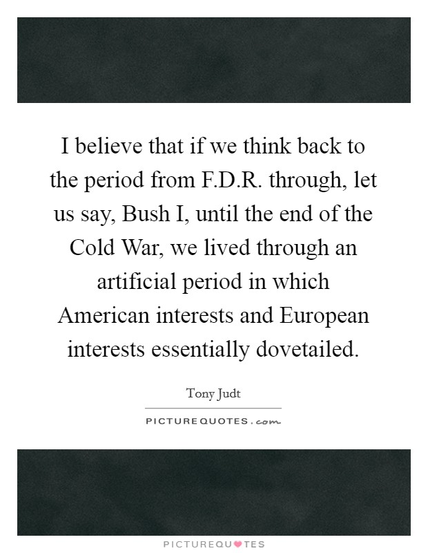 I believe that if we think back to the period from F.D.R. through, let us say, Bush I, until the end of the Cold War, we lived through an artificial period in which American interests and European interests essentially dovetailed Picture Quote #1