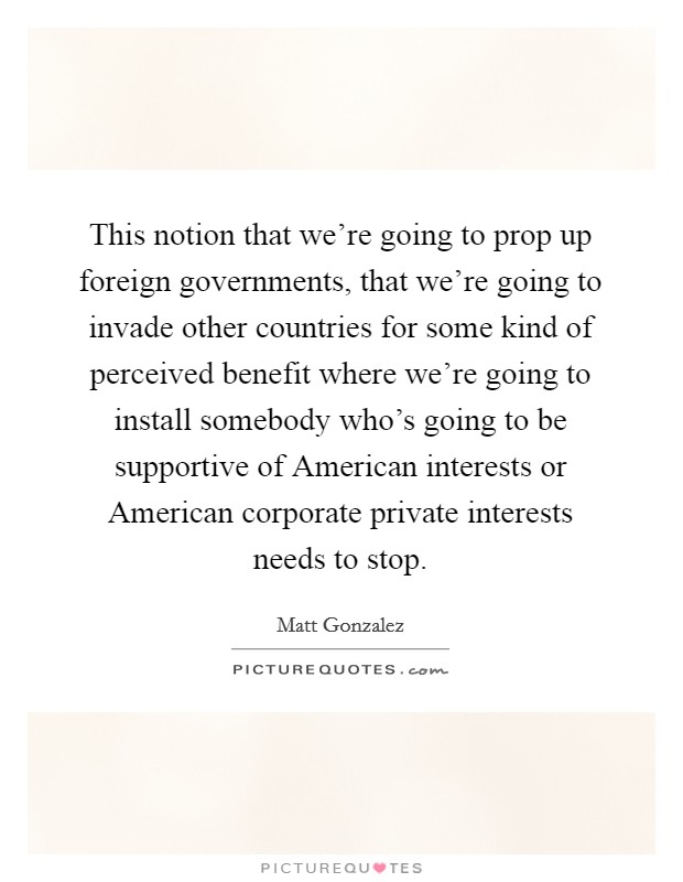This notion that we're going to prop up foreign governments, that we're going to invade other countries for some kind of perceived benefit where we're going to install somebody who's going to be supportive of American interests or American corporate private interests needs to stop Picture Quote #1