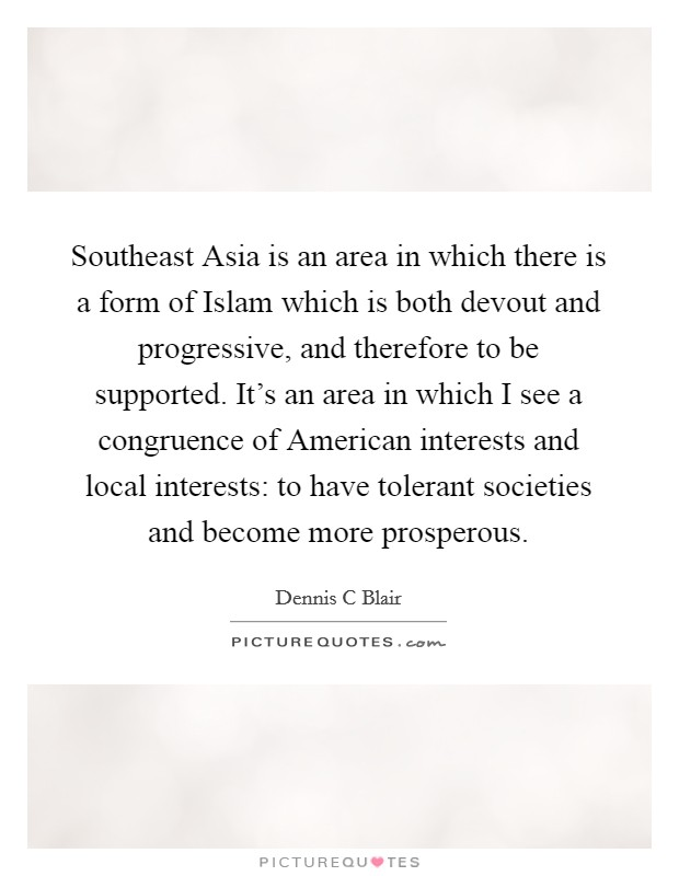 Southeast Asia is an area in which there is a form of Islam which is both devout and progressive, and therefore to be supported. It's an area in which I see a congruence of American interests and local interests: to have tolerant societies and become more prosperous Picture Quote #1