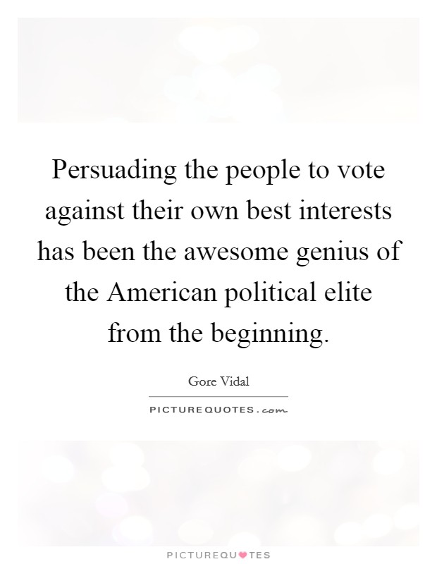 Persuading the people to vote against their own best interests has been the awesome genius of the American political elite from the beginning Picture Quote #1