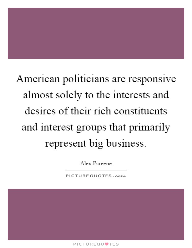 American politicians are responsive almost solely to the interests and desires of their rich constituents and interest groups that primarily represent big business Picture Quote #1
