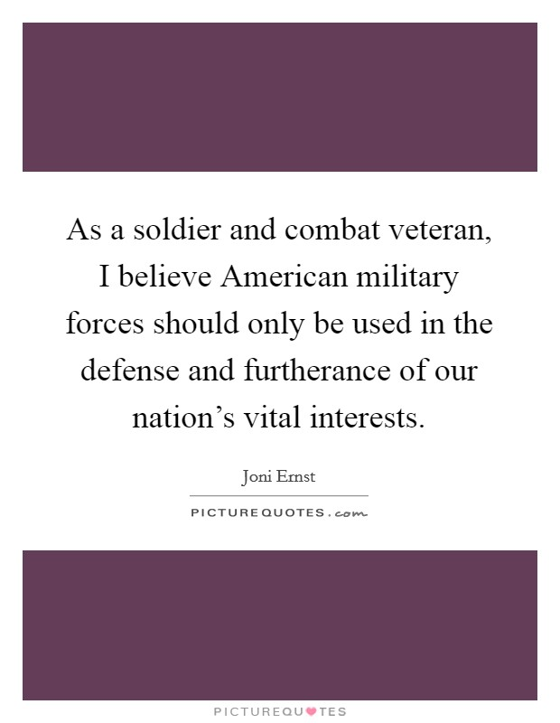 As a soldier and combat veteran, I believe American military forces should only be used in the defense and furtherance of our nation's vital interests Picture Quote #1