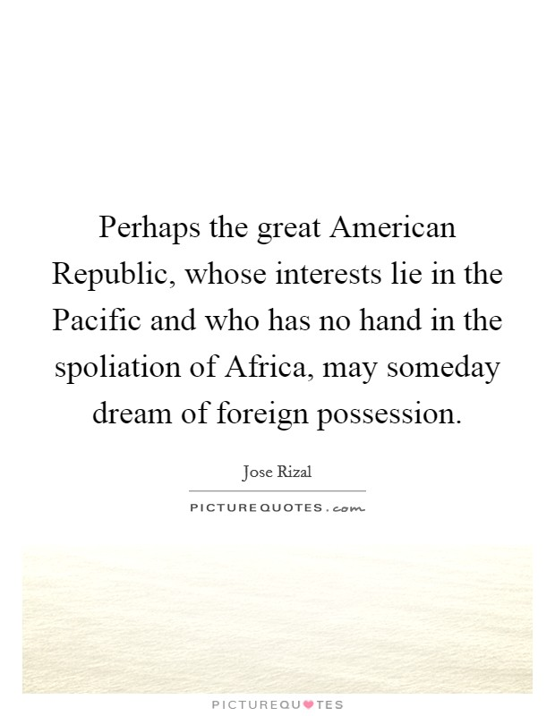 Perhaps the great American Republic, whose interests lie in the Pacific and who has no hand in the spoliation of Africa, may someday dream of foreign possession Picture Quote #1
