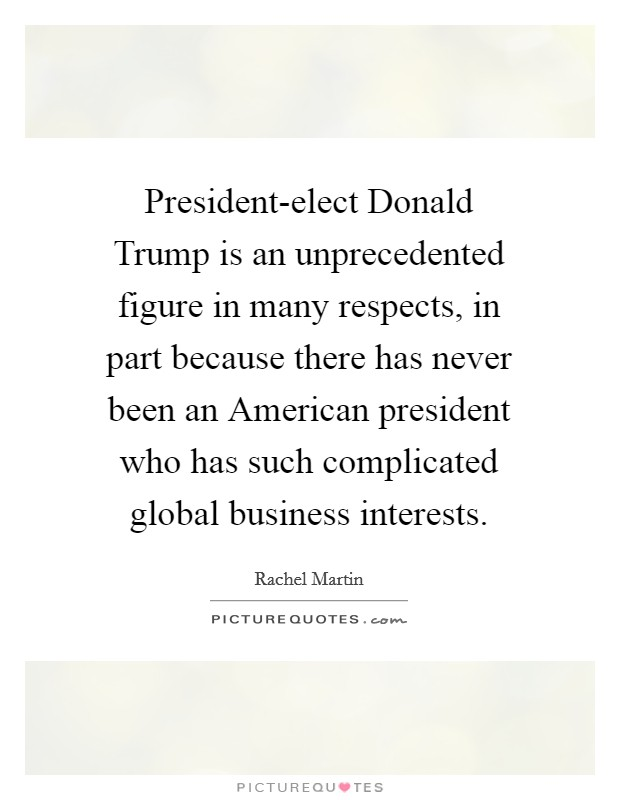 President-elect Donald Trump is an unprecedented figure in many respects, in part because there has never been an American president who has such complicated global business interests Picture Quote #1