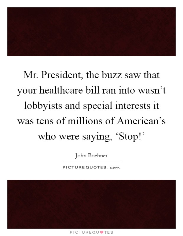 Mr. President, the buzz saw that your healthcare bill ran into wasn't lobbyists and special interests it was tens of millions of American's who were saying, 'Stop!' Picture Quote #1