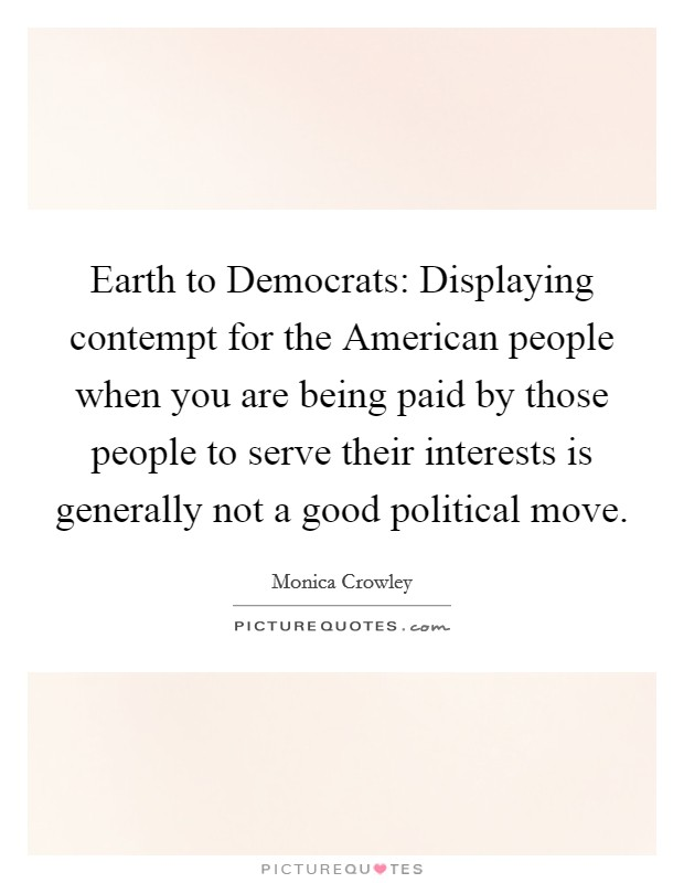 Earth to Democrats: Displaying contempt for the American people when you are being paid by those people to serve their interests is generally not a good political move Picture Quote #1