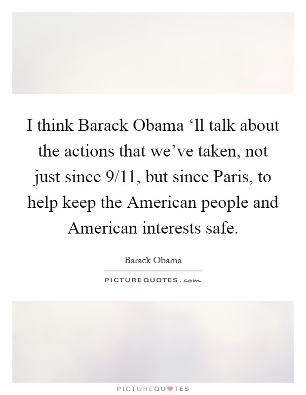 I think Barack Obama 'll talk about the actions that we've taken, not just since 9/11, but since Paris, to help keep the American people and American interests safe Picture Quote #1