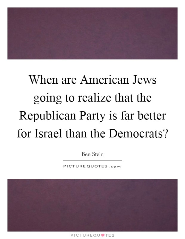 When are American Jews going to realize that the Republican Party is far better for Israel than the Democrats? Picture Quote #1
