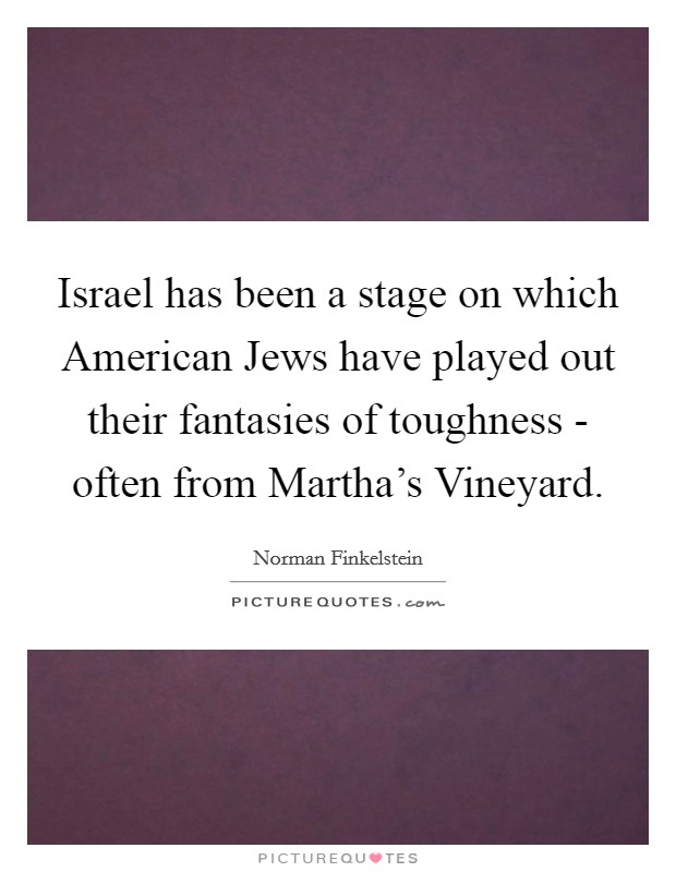 Israel has been a stage on which American Jews have played out their fantasies of toughness - often from Martha's Vineyard Picture Quote #1