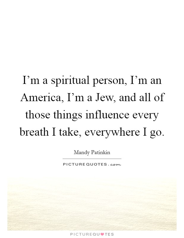 I'm a spiritual person, I'm an America, I'm a Jew, and all of those things influence every breath I take, everywhere I go Picture Quote #1