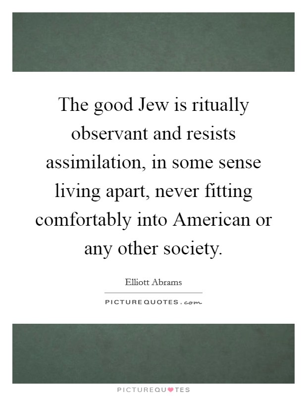 The good Jew is ritually observant and resists assimilation, in some sense living apart, never fitting comfortably into American or any other society Picture Quote #1